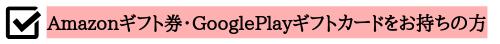 Amazonギフト券・GooglePlayギフトカードをお持ちの方へ